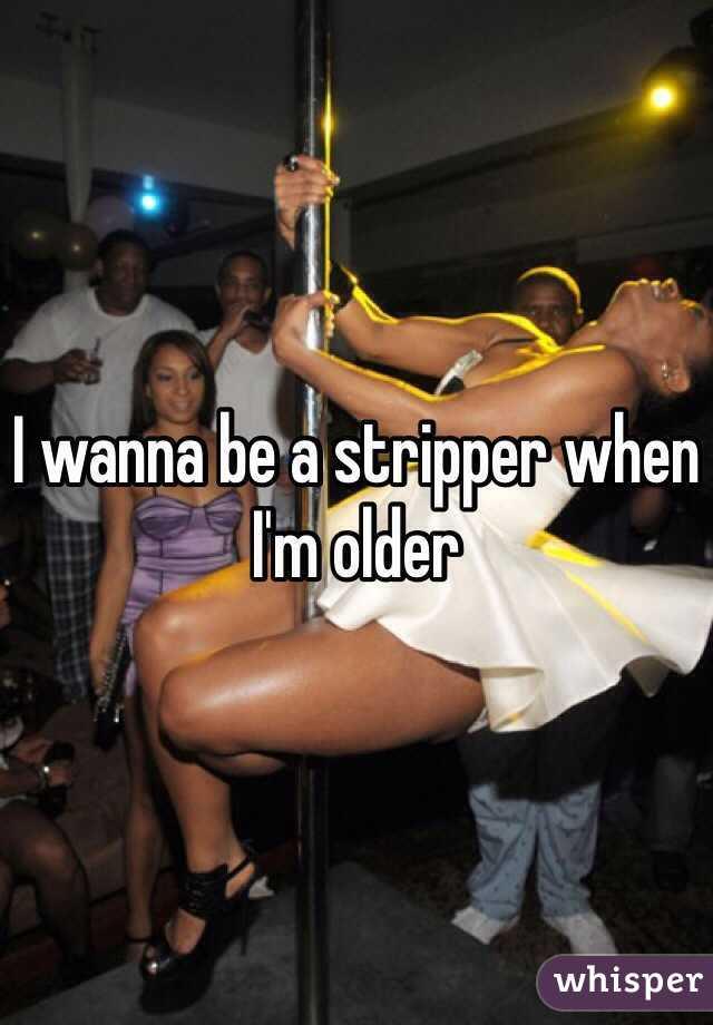 I wanna be a stripper when I'm older