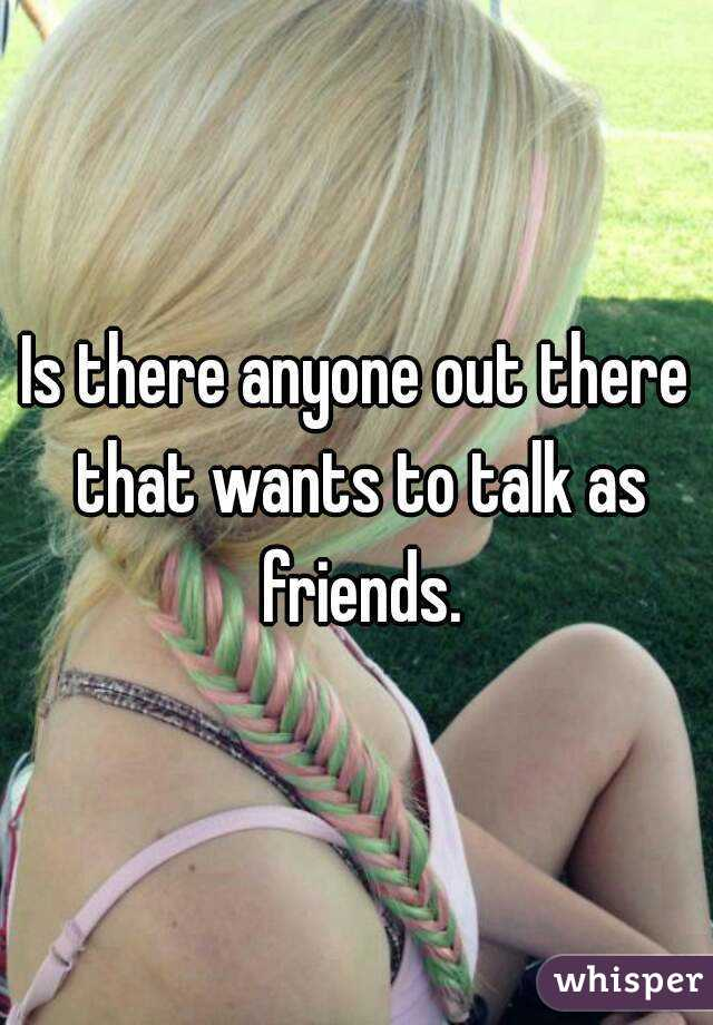 Is there anyone out there that wants to talk as friends.