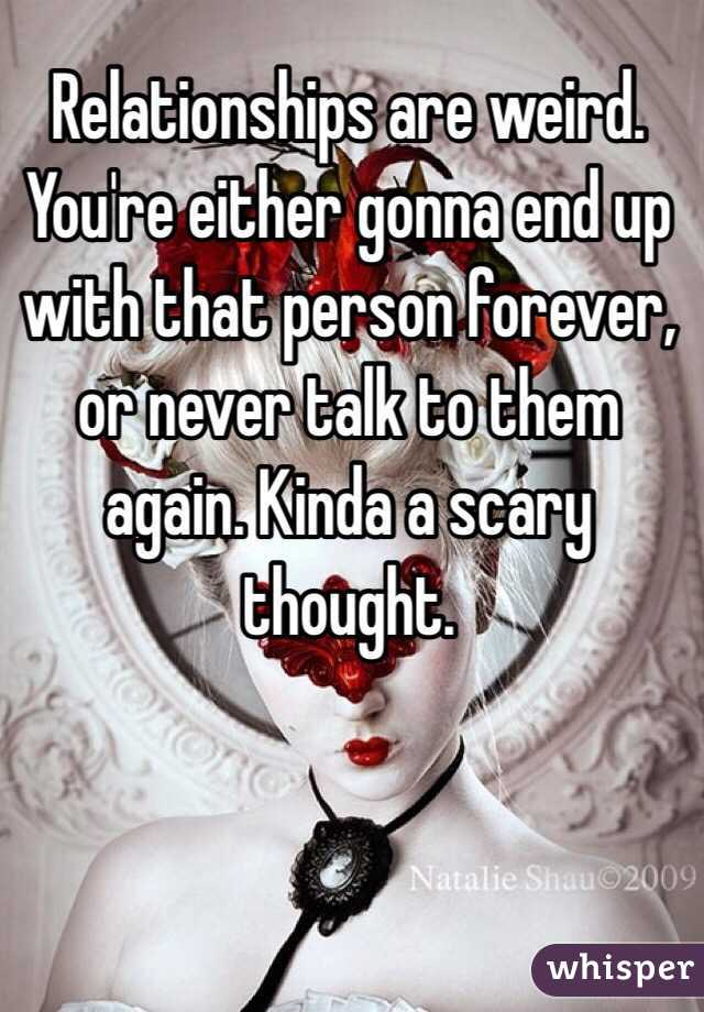 Relationships are weird. You're either gonna end up with that person forever, or never talk to them again. Kinda a scary thought.