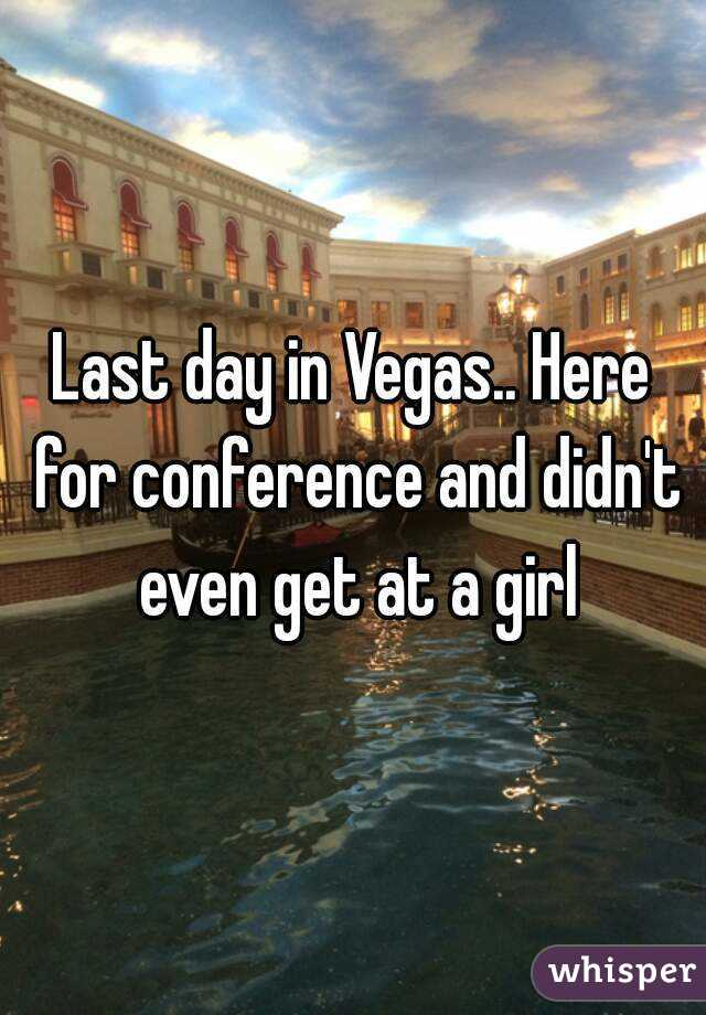 Last day in Vegas.. Here for conference and didn't even get at a girl