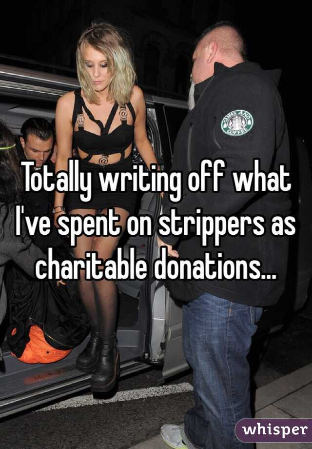 Totally writing off what I've spent on strippers as charitable donations...