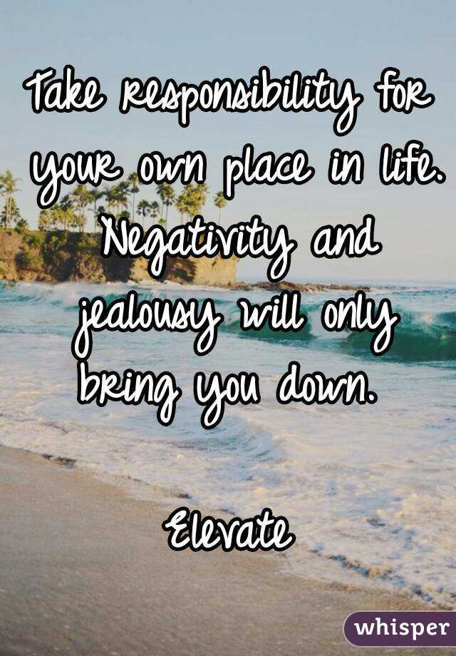 Take responsibility for your own place in life. Negativity and jealousy will only bring you down.   Elevate