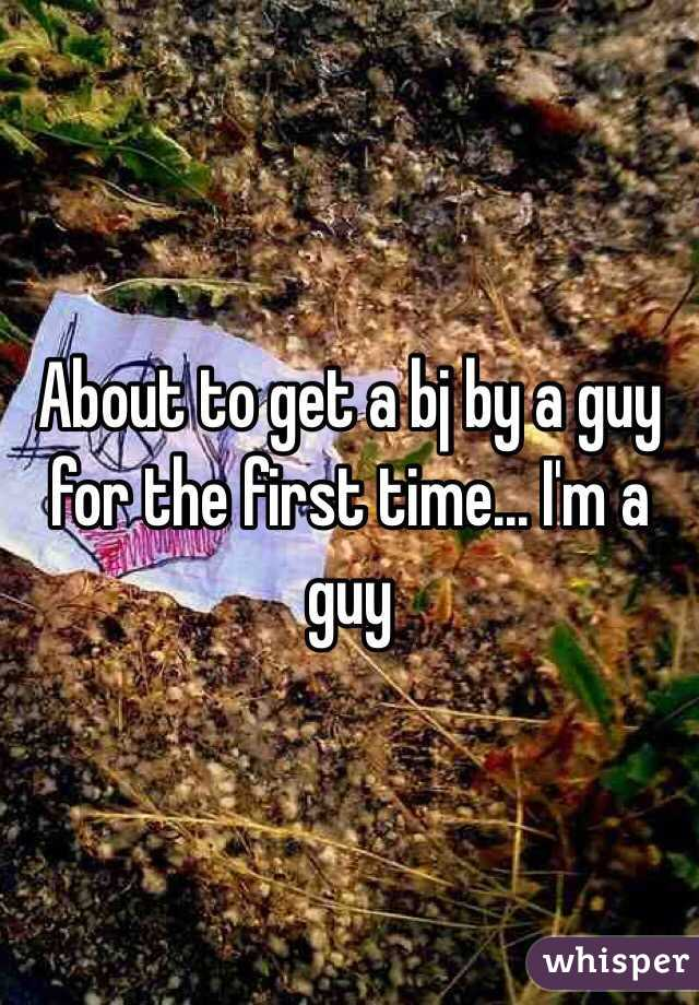 About to get a bj by a guy for the first time... I'm a guy