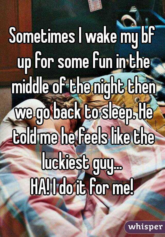 Sometimes I wake my bf up for some fun in the middle of the night then we go back to sleep. He told me he feels like the luckiest guy...  HA! I do it for me!