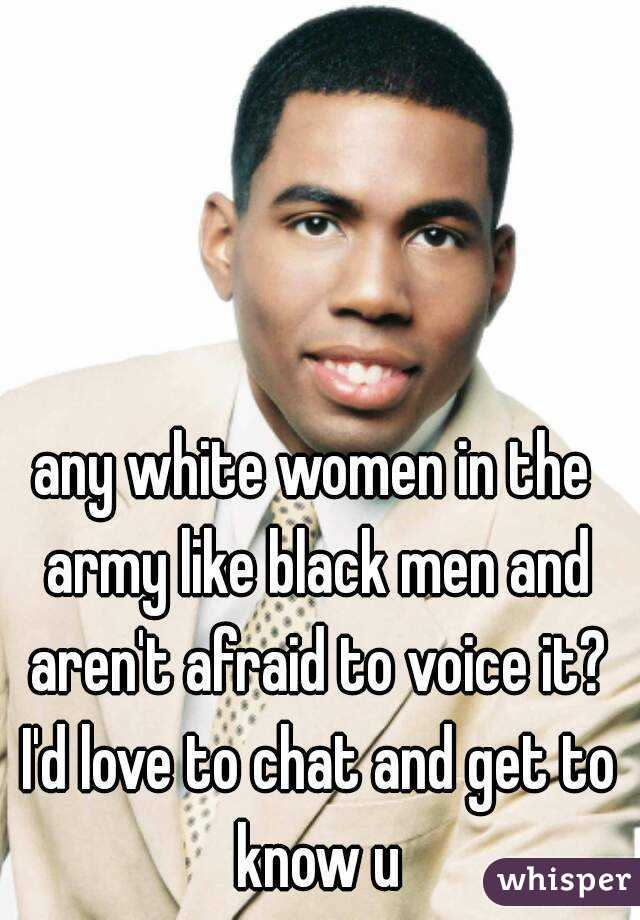 any white women in the army like black men and aren't afraid to voice it? I'd love to chat and get to know u