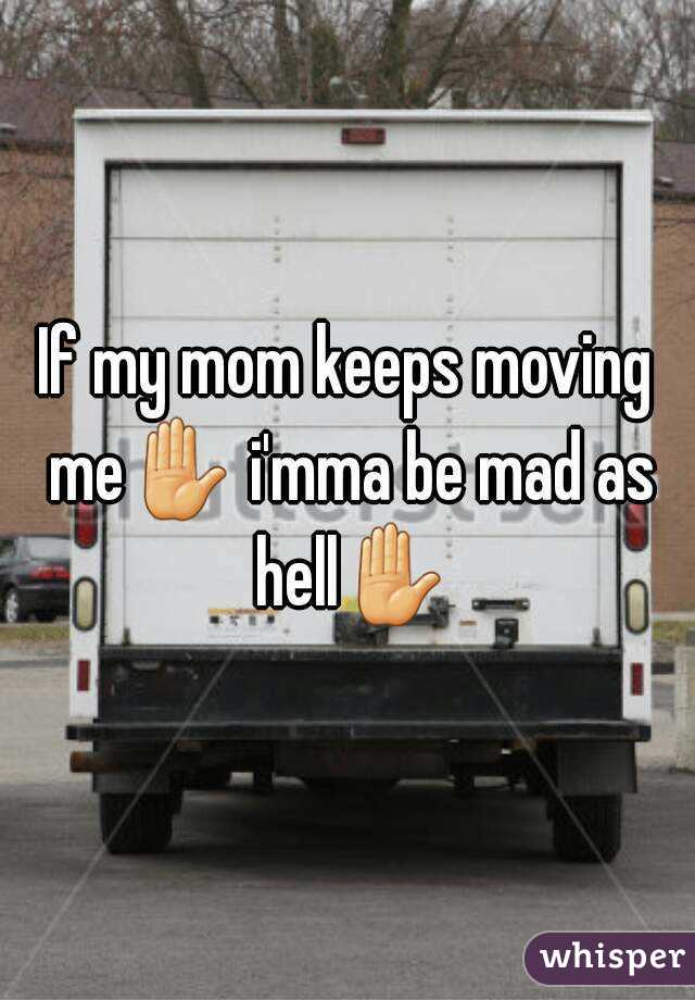 If my mom keeps moving me✋ i'mma be mad as hell✋