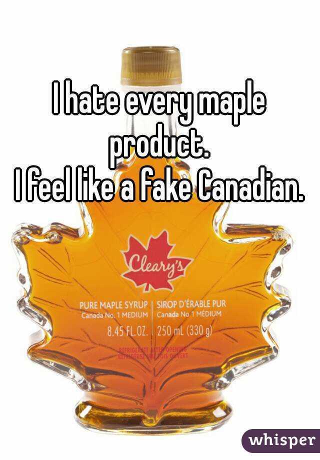 I hate every maple product.  I feel like a fake Canadian.