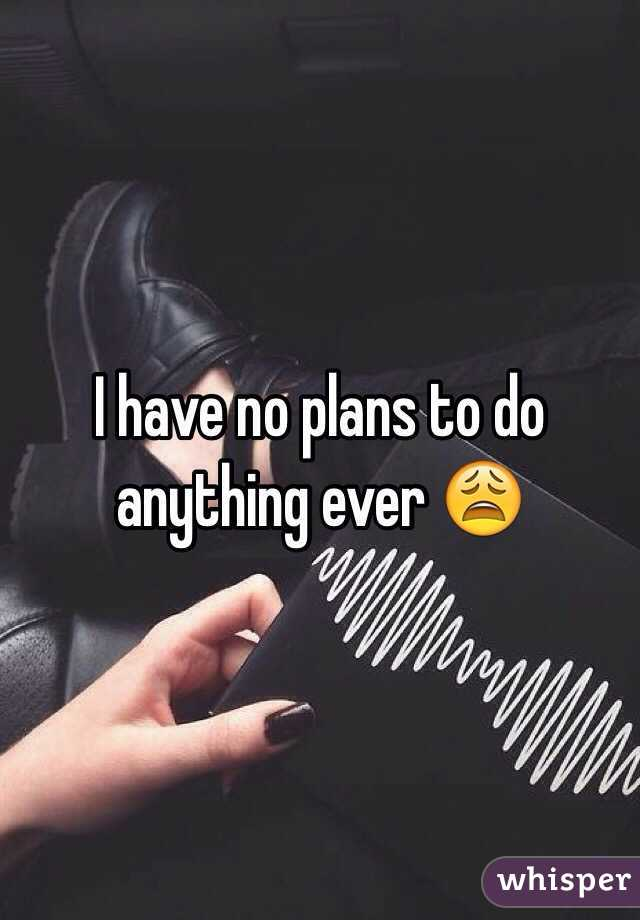 I have no plans to do anything ever 😩
