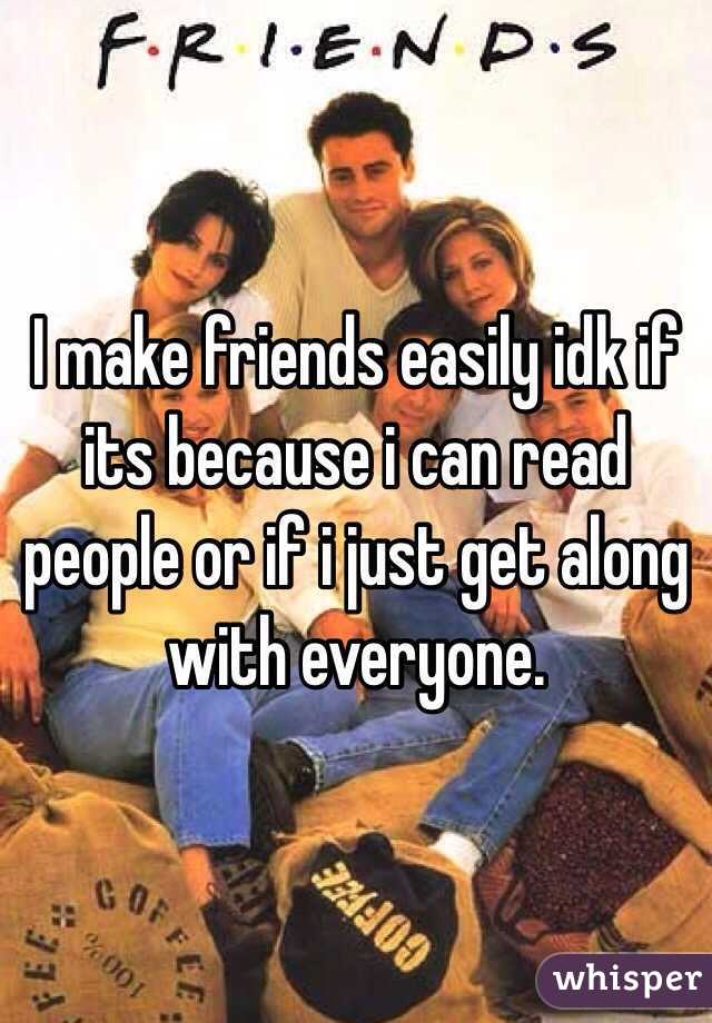 I make friends easily idk if its because i can read people or if i just get along with everyone.