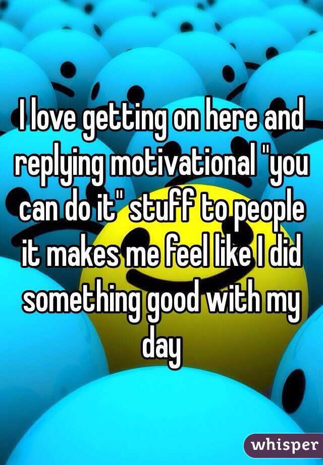 """I love getting on here and replying motivational """"you can do it"""" stuff to people it makes me feel like I did something good with my day"""
