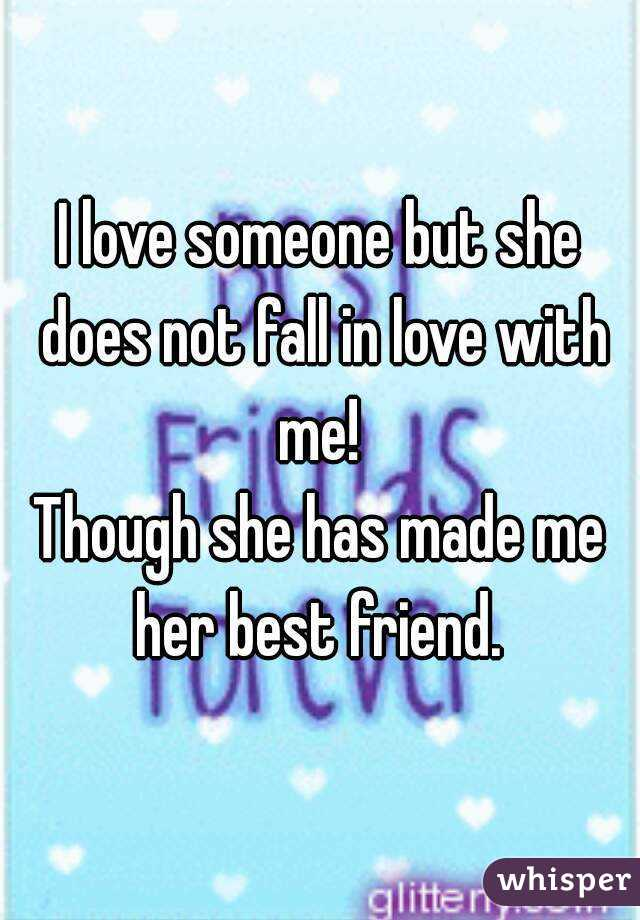 I love someone but she does not fall in love with me!  Though she has made me her best friend.