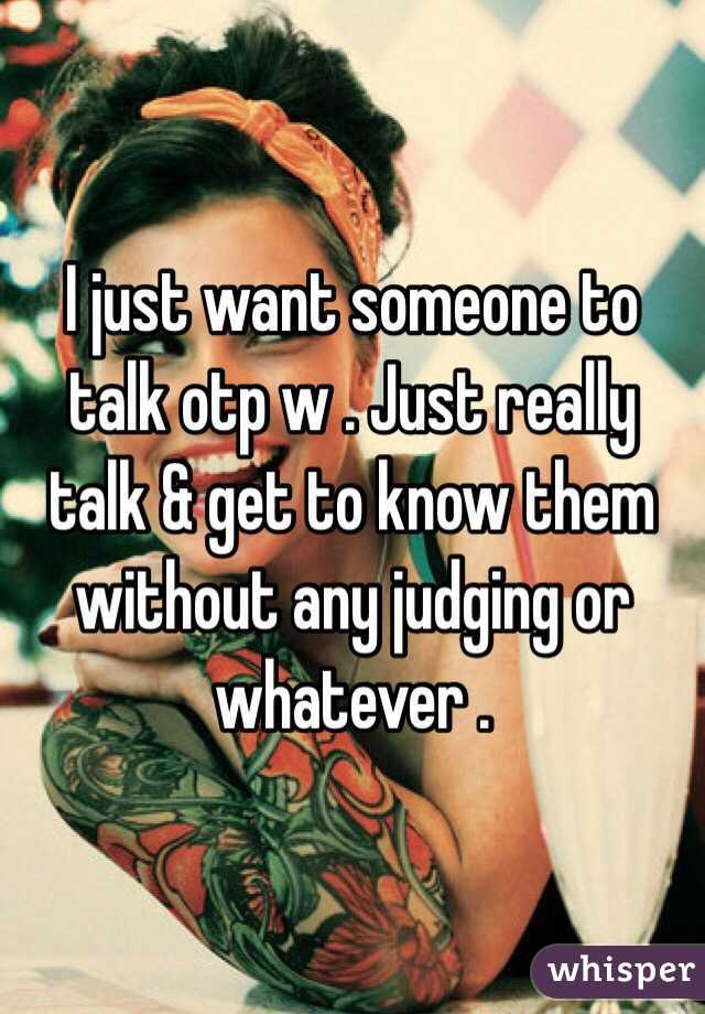 I just want someone to talk otp w . Just really talk & get to know them without any judging or whatever .
