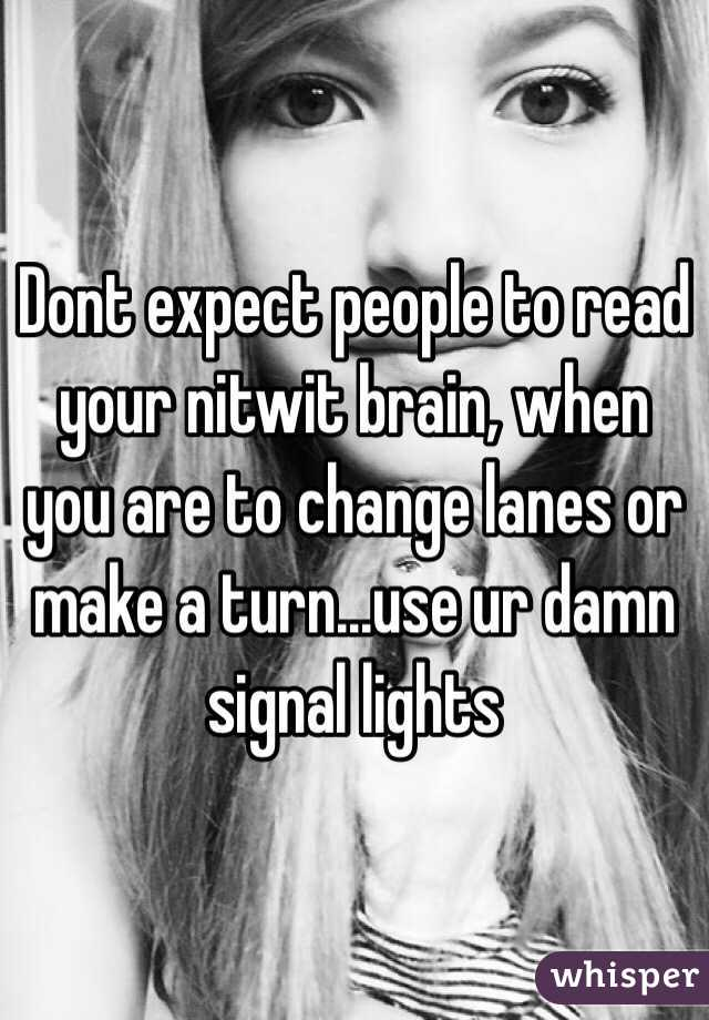 Dont expect people to read your nitwit brain, when you are to change lanes or make a turn...use ur damn signal lights