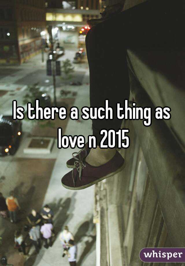 Is there a such thing as love n 2015