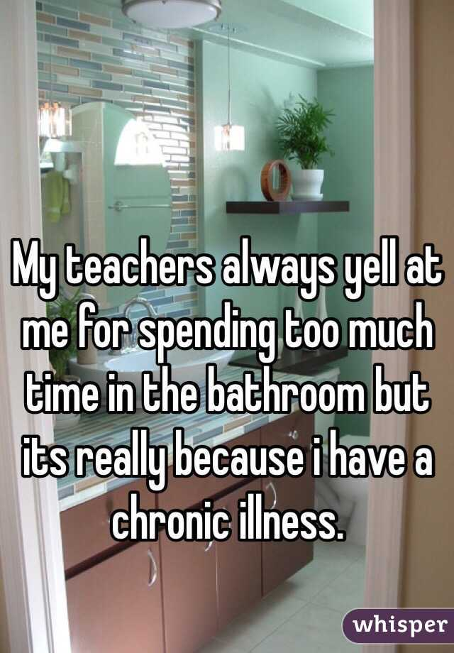 My teachers always yell at me for spending too much time in the bathroom but its really because i have a chronic illness.