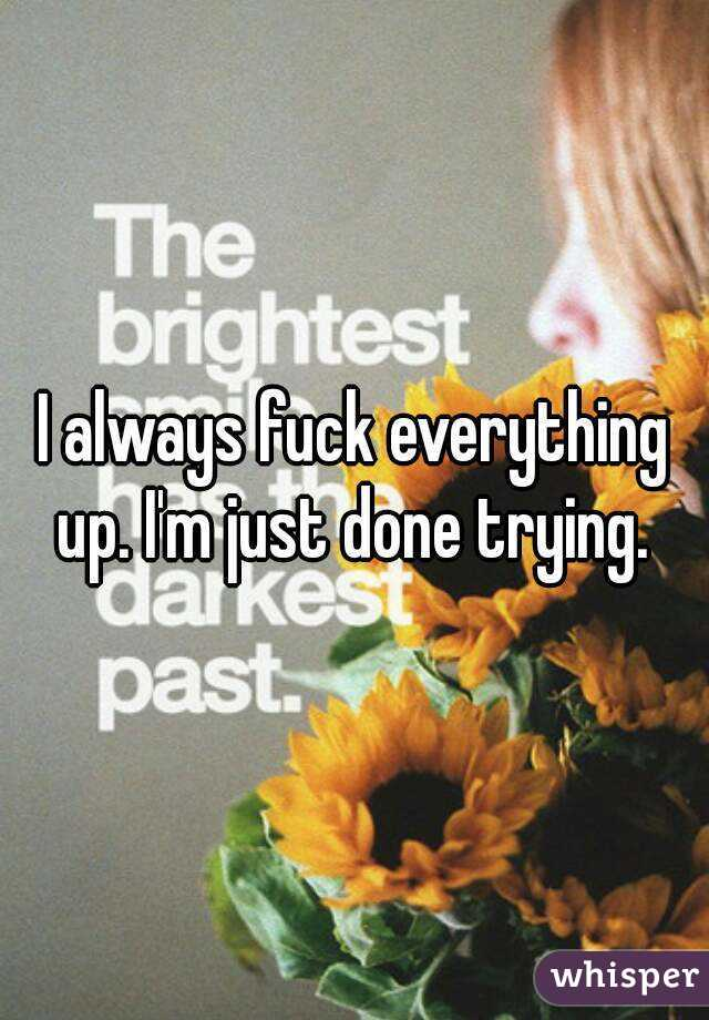I always fuck everything up. I'm just done trying.