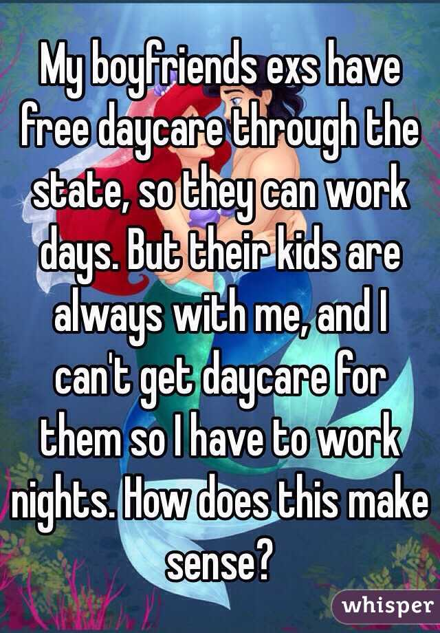 My boyfriends exs have free daycare through the state, so they can work days. But their kids are always with me, and I can't get daycare for them so I have to work nights. How does this make sense?
