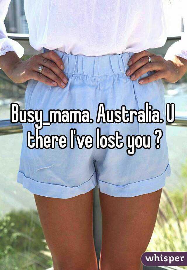 Busy_mama. Australia. U there I've lost you ?