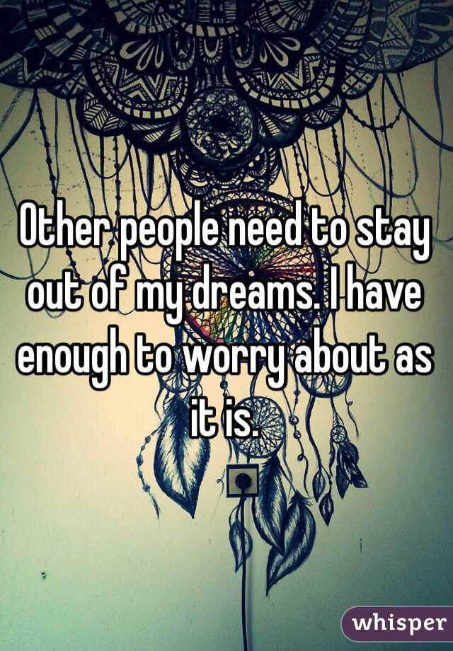 Other people need to stay out of my dreams. I have enough to worry about as it is.