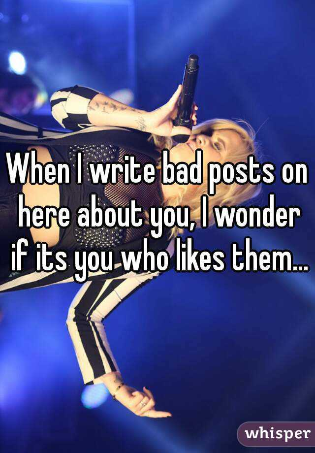 When I write bad posts on here about you, I wonder if its you who likes them...