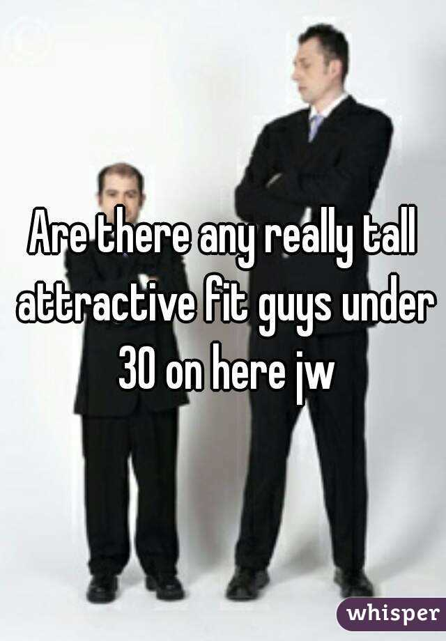 Are there any really tall attractive fit guys under 30 on here jw