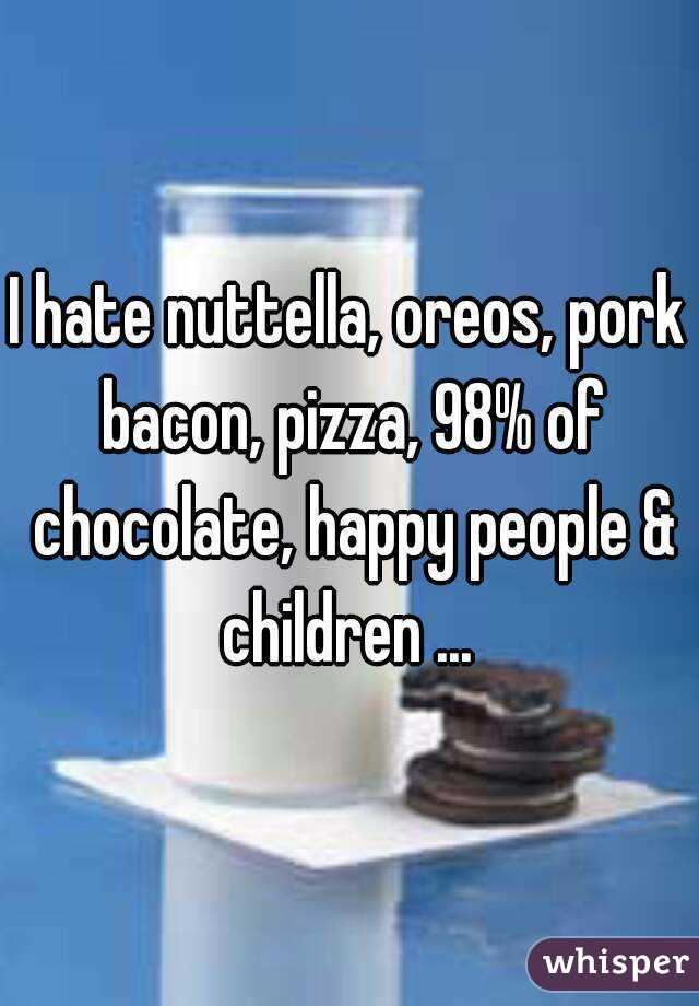 I hate nuttella, oreos, pork bacon, pizza, 98% of chocolate, happy people & children ...