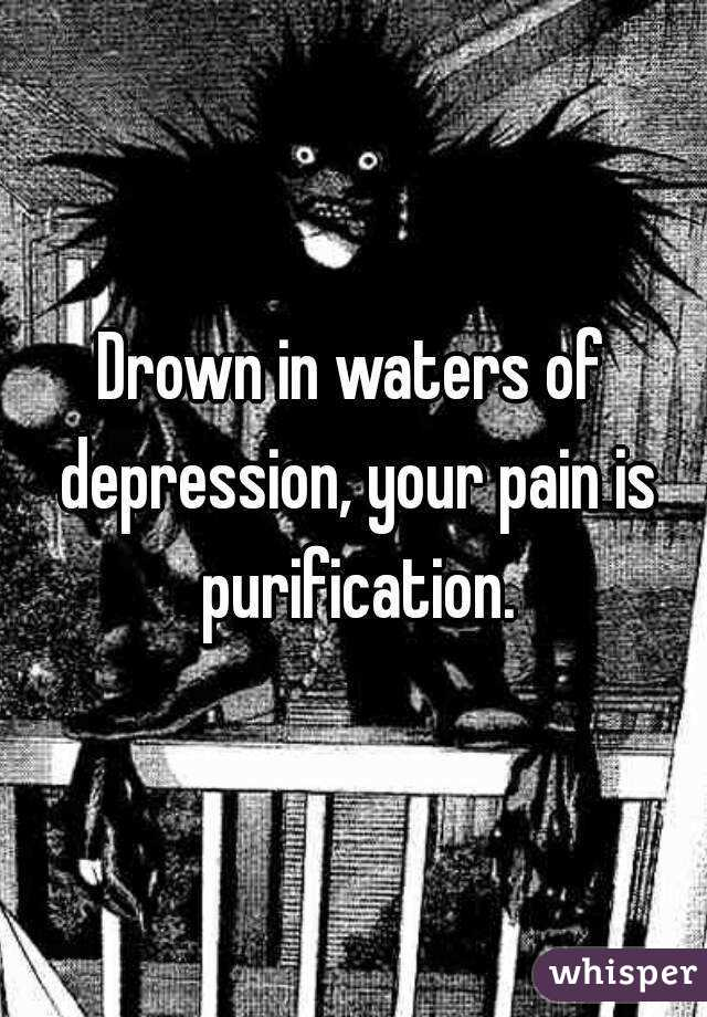 Drown in waters of depression, your pain is purification.
