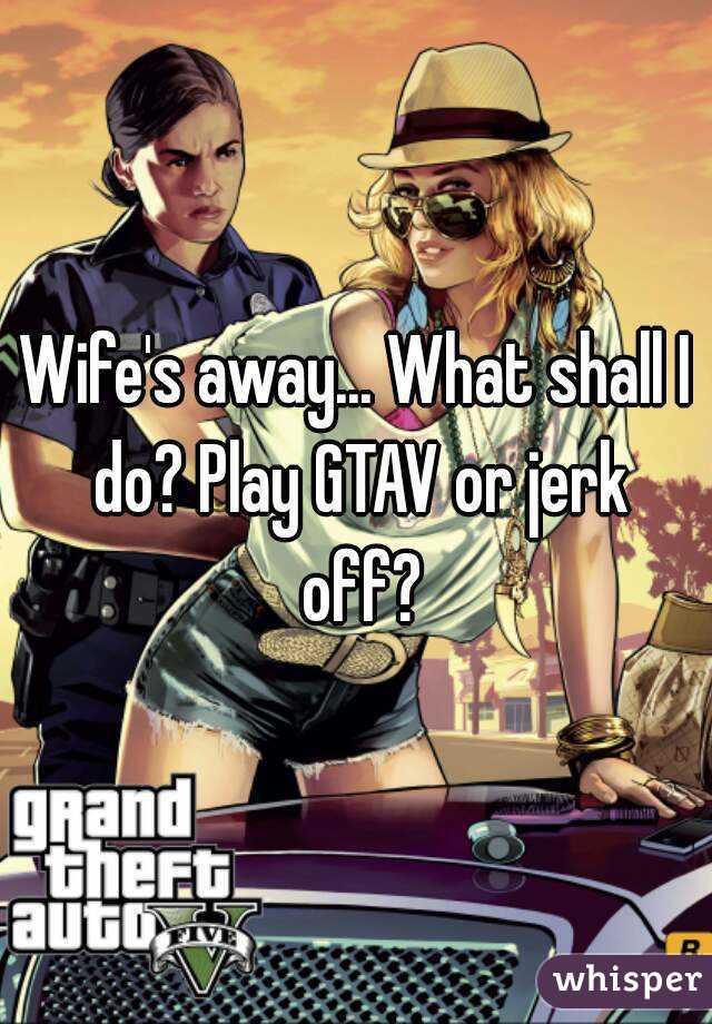 Wife's away... What shall I do? Play GTAV or jerk off?