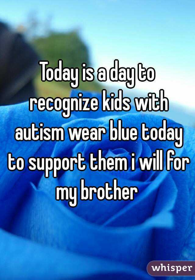 Today is a day to recognize kids with autism wear blue today to support them i will for my brother