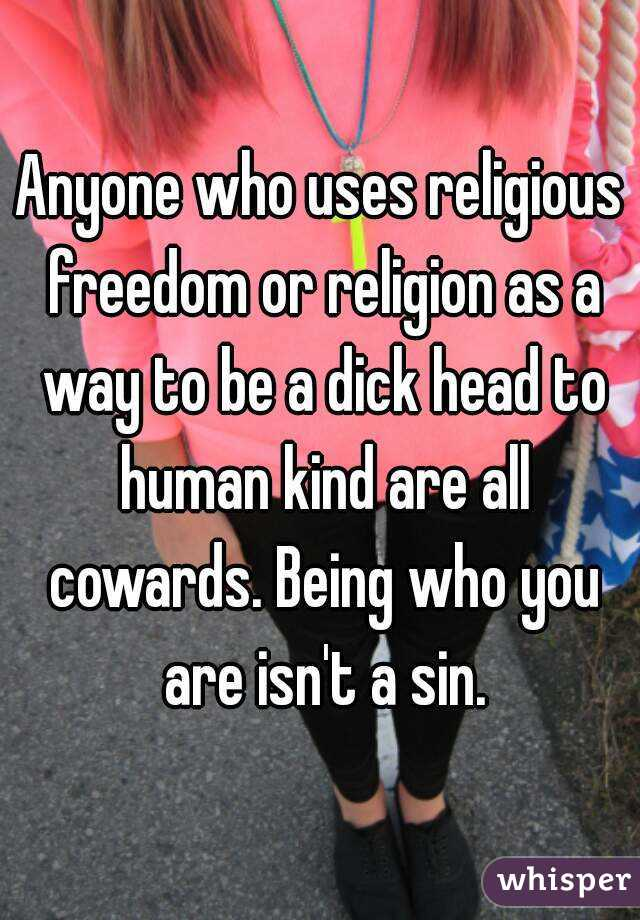 Anyone who uses religious freedom or religion as a way to be a dick head to human kind are all cowards. Being who you are isn't a sin.