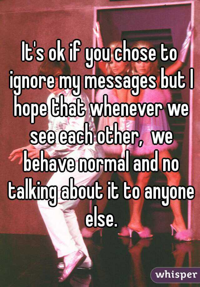 It's ok if you chose to ignore my messages but I hope that whenever we see each other,  we behave normal and no talking about it to anyone else.