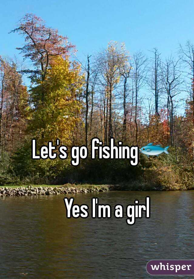 Let's go fishing🐟     Yes I'm a girl