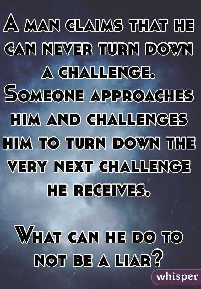 A man claims that he can never turn down a challenge.  Someone approaches him and challenges him to turn down the very next challenge he receives.  What can he do to not be a liar?