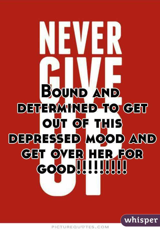 Bound and determined to get out of this depressed mood and get over her for good!!!!!!!!!