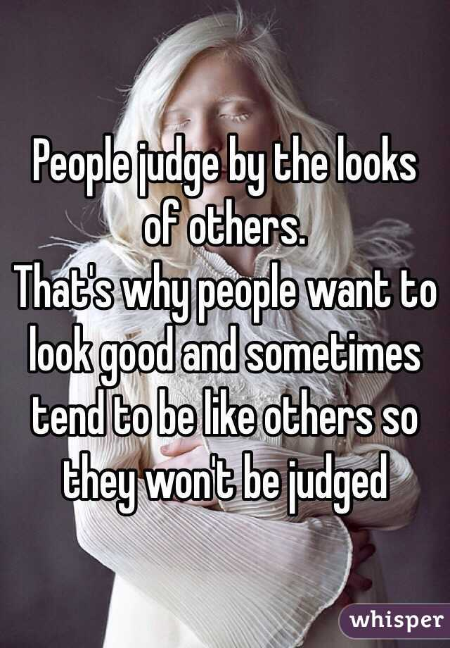 People judge by the looks of others. That's why people want to look good and sometimes tend to be like others so they won't be judged