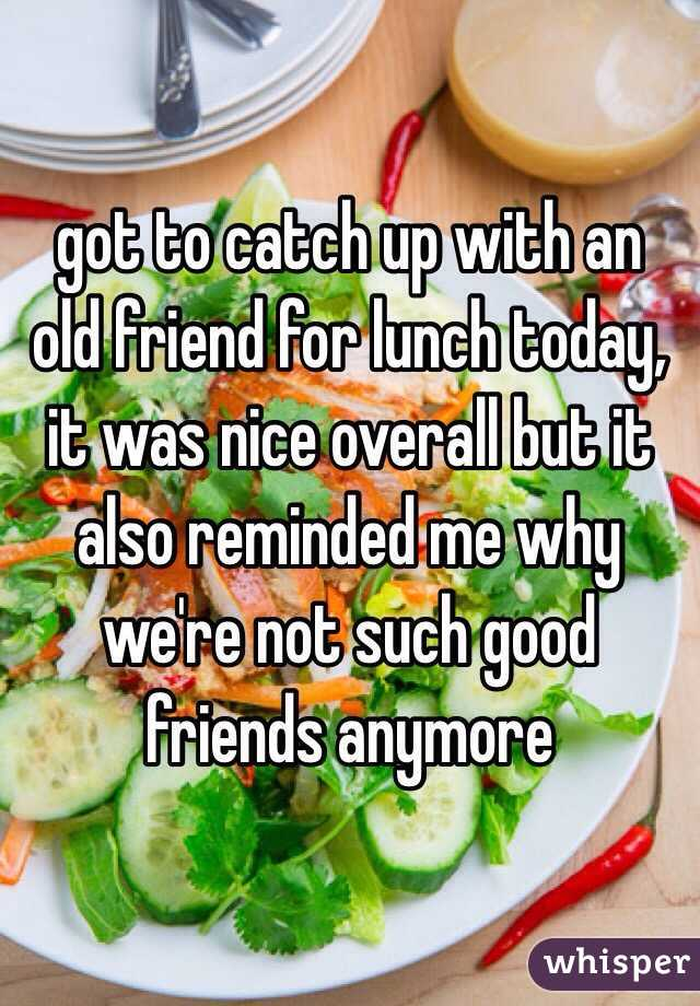 got to catch up with an old friend for lunch today, it was nice overall but it also reminded me why we're not such good friends anymore
