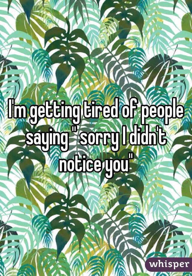"""I'm getting tired of people saying """" sorry I didn't notice you"""""""