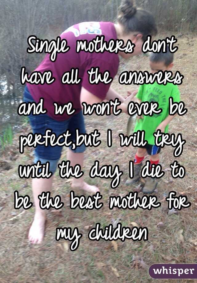 Single mothers don't have all the answers and we won't ever be perfect,but I will try until the day I die to be the best mother for my children
