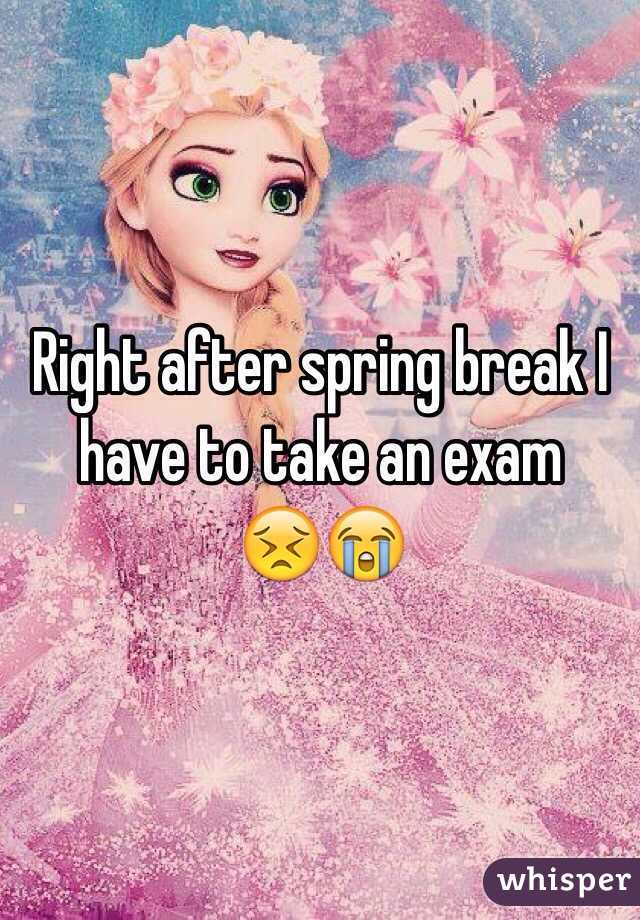 Right after spring break I have to take an exam    😣😭
