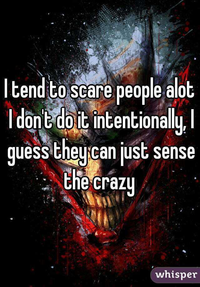I tend to scare people alot I don't do it intentionally, I guess they can just sense the crazy