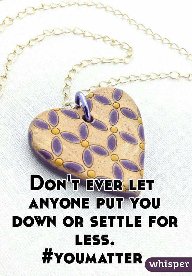Don't ever let anyone put you down or settle for less. #youmatter