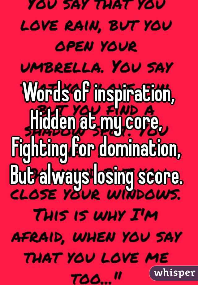 Words of inspiration, Hidden at my core,  Fighting for domination,  But always losing score.