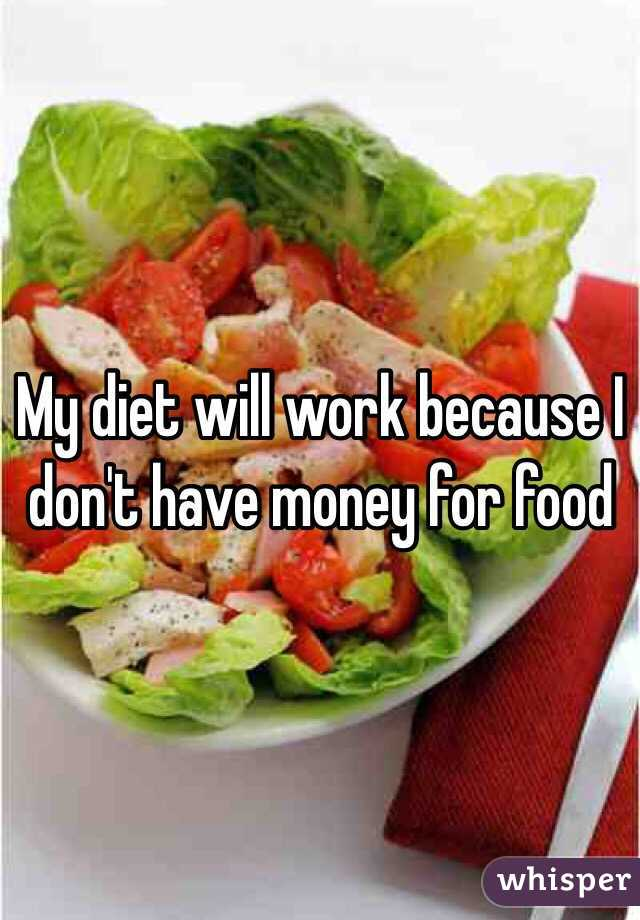 My diet will work because I don't have money for food