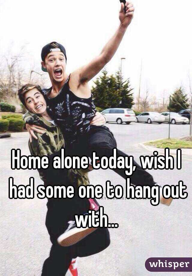 Home alone today, wish I had some one to hang out with…
