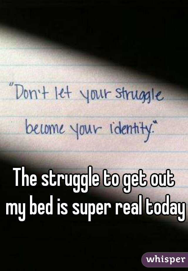 The struggle to get out my bed is super real today