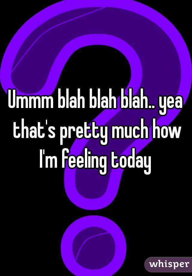 Ummm blah blah blah.. yea that's pretty much how I'm feeling today
