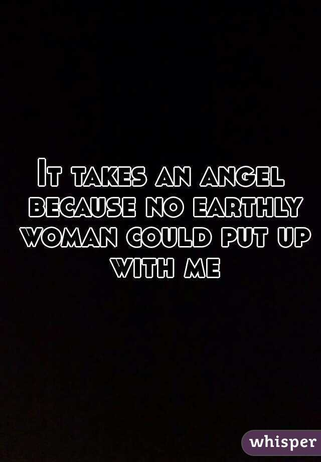 It takes an angel because no earthly woman could put up with me