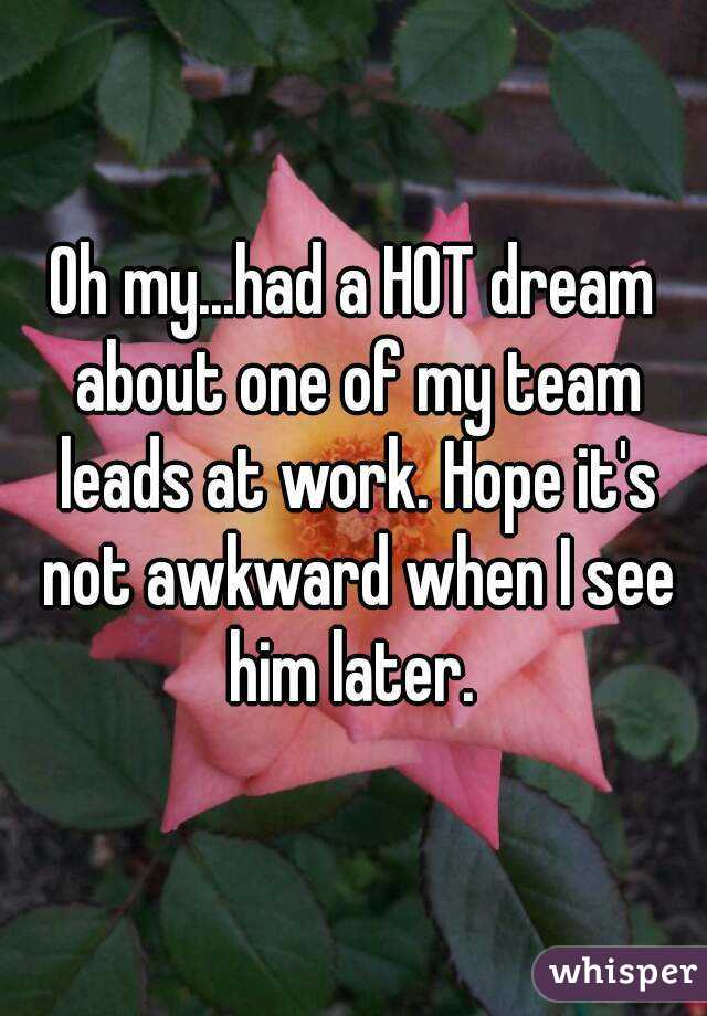 Oh my...had a HOT dream about one of my team leads at work. Hope it's not awkward when I see him later.