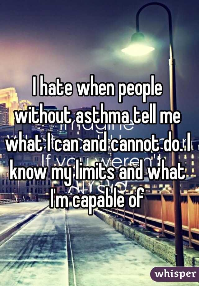 I hate when people without asthma tell me what I can and cannot do. I know my limits and what I'm capable of