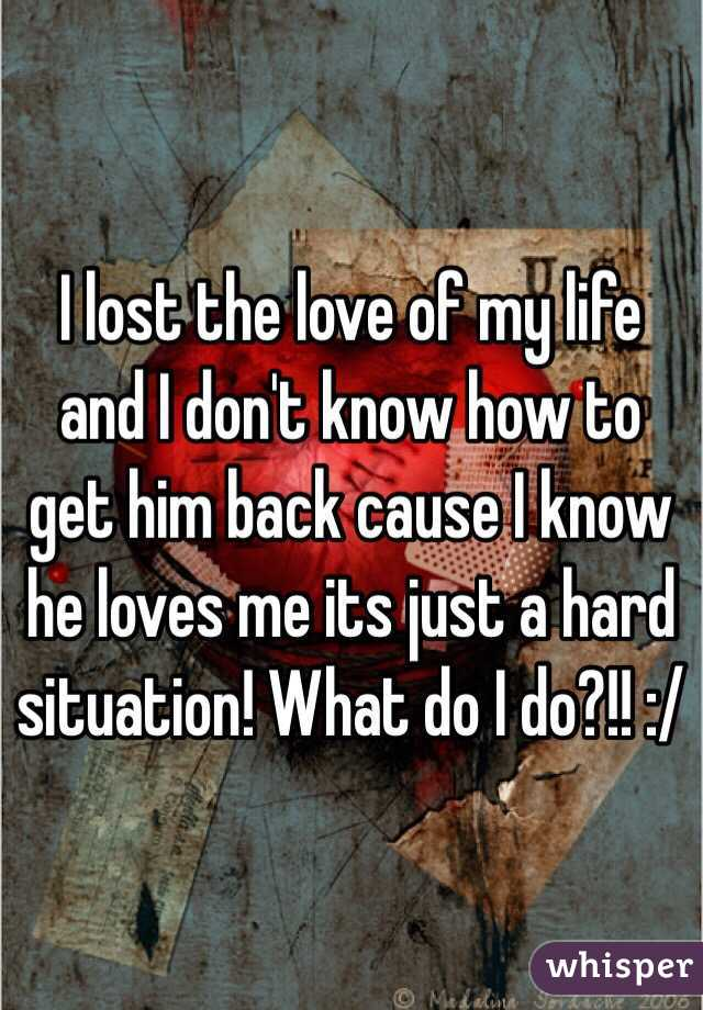 I lost the love of my life and I don't know how to get him back cause I know he loves me its just a hard situation! What do I do?!! :/